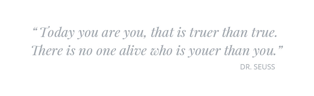 """""""Today you are you, that is truer than true. There is no one alive who is youer than you."""""""